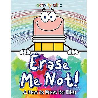 Erase Me Not A How to Draw for Kids by Activity Attic Books