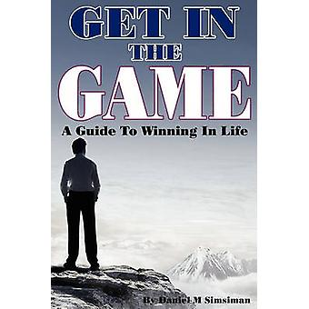 Get in the Game A Guide to Winning in Life by Simsiman & Daniel M.