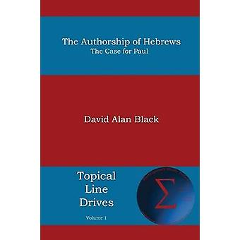 The Authorship of Hebrews The Case for Paul by Black & David Alan