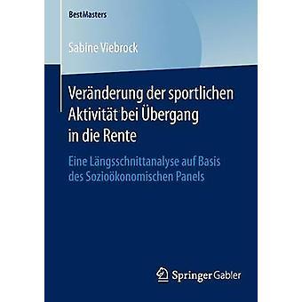 Vernderung der sportlichen Aktivitt bei bergang in die Rente  Eine Lngsschnittanalyse auf Basis des Soziokonomischen Panels by Viebrock & Sabine