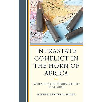 Intrastate Conflict in the Horn of Africa  Implications for Regional Security 19902016 by Bekele Bengessa Hirbe