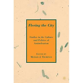 Fleeing the City  Studies in the Culture and Politics of Antiurbanism by Thompson & M.
