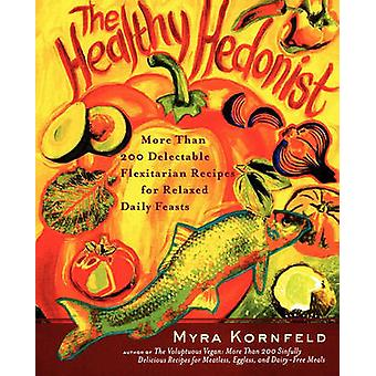 The Healthy Hedonist More Than 200 Delectable Flexitarian Recipes for Relaxed Daily Feasts by Kornfeld & Myra