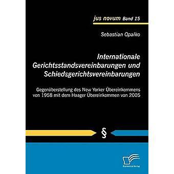 Internationale Gerichtsstandsvereinbarungen und Schiedsgerichtsvereinbarungen Gegenberstellung des New Yorker bereinkommens von 1958 mit dem Haager bereinkommen von 2005 Opalko & Sebastian