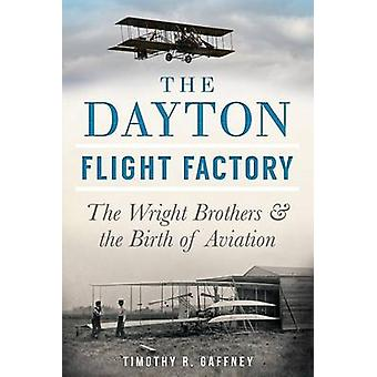 The Dayton Flight Factory - The Wright Brothers & the Birth of Aviatio