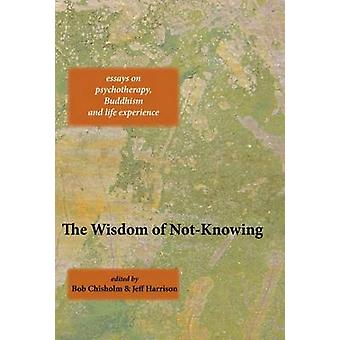 The Wisdom of Not-Knowing by Bob Chisholm - Jeff Harrison - 978190947