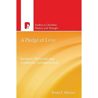 A Pledge of Love The Anabaptist Sacramental Theology of Balthasar Hubmaier by Brewer & Brian C.