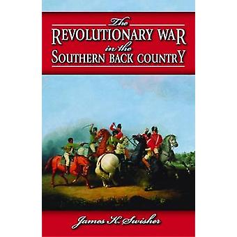 The Revolutionary War in the Southern Back Country by James K Swisher