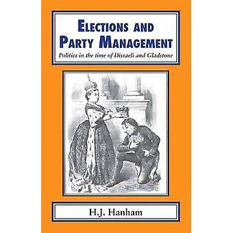 Elections and Party Management Politics in the time of Disraeli and Gladstone. by Hanham & H J