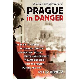 Prague in Danger The Years of German Occupation 193945 Memories and History Terror and Resistance Theater and Jazz Film and Poetr by Demetz & Peter