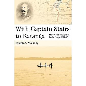 With Captain Stairs to Katanga Slavery and Subjugation in the Congo 189192 by Moloney & Joseph A.