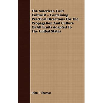 The American Fruit Culturist  Containing Practical Directions For The Propagation And Culture Of All Fruits Adapted To The United States by Thomas & John J.
