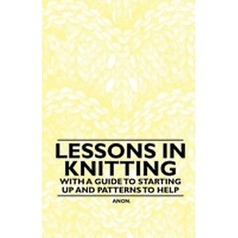 Lessons in Knitting  With a Guide to Starting up and Patterns to Help by Anon.