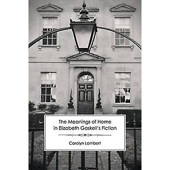 The Meanings of Home in Elizabeth Gaskells Fiction by Lambert & Carolyn