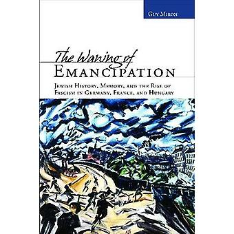 The Waning of Emancipation - Jewish History - Memory - and the Rise of