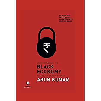 Understanding The Black Economy And Black Money In India by Arun Kuma
