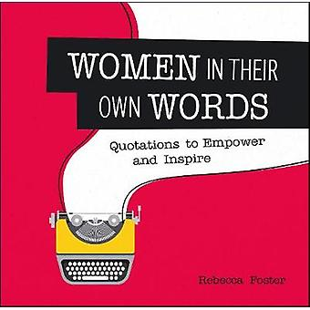 Women in Their Own Words  Quotations to Empower and Inspire by Rebecca Foster