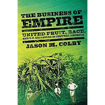 The Business of Empire  United Fruit Race and U.S. Expansion in Central America by Jason M Colby