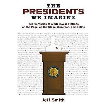 Les présidents nous imaginons: Deux siècles de White House Fictions sur la Page, sur la scène, à l'écran et en ligne (études dans la pensée américaine et de la Culture)
