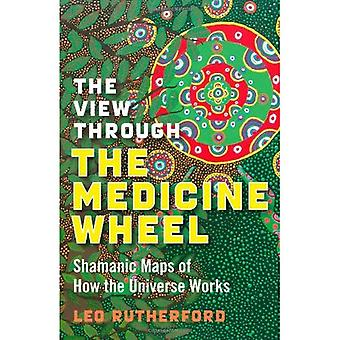La vue à travers la roue de médecine: cartes chamaniques du fonctionnement de l'univers