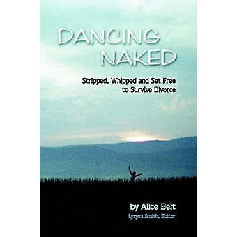 Dancing Naked Stripped Whipped and Set Free to Survive Divorce by Belt & Alice