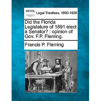 Did the Florida Legislature of 1891 elect a Senator  opinion of Gov. F.P. Fleming. by Fleming & Francis P.