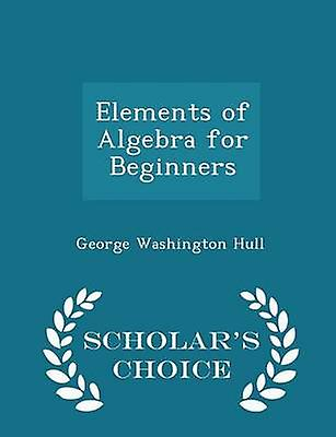 Elements of Algebra for Beginners  Scholars Choice Edition by Hull & George Washington