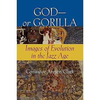 GodOr Gorilla Images of Evolution in the Jazz Age by Clark & Constance A.