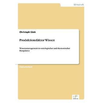 Produktionsfaktor WissenWissensmanagement in soziologischer und konomischer Perspektive de Gck et Christoph