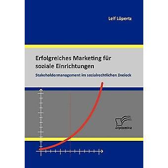Erfolgreiches Marketing Fur Soziale Einrichtungen Stakeholdermanagement Im Sozialrechtlichen Dreieck par L. Pertz & Leif