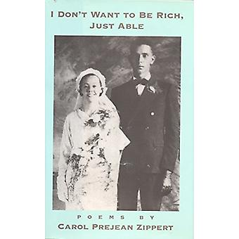 I Don't Want to Be Rich - Just Able by Carol Prejean Zippert - 978158