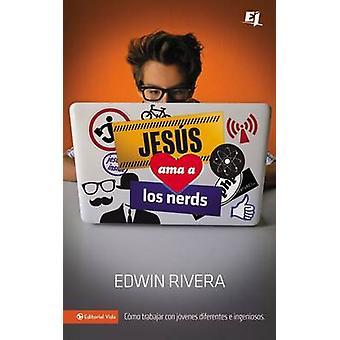 Jesus Ama A los Nerds Como Trabajar Con Jovenes Diferentes E Ingeniosos  Jesus Loves Nerds by Rivera & Edwin