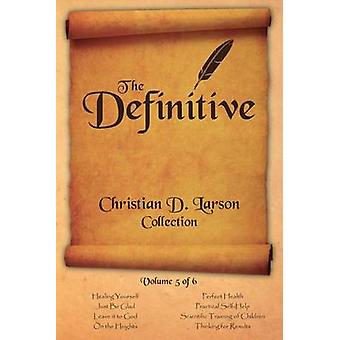 Christian D. Larson  The Definitive Collection  Volume 5 of 6 by Larson & Christian D.
