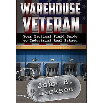 Warehouse Veteran Your Tactical Field Guide to Industrial Real Estate by Jackson & John B.