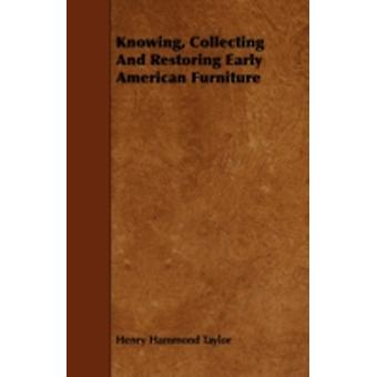 Knowing Collecting and Restoring Early American Furniture by Taylor & Henry Hammond