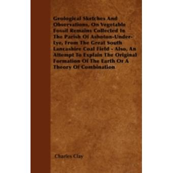 Geological Sketches And Observations On Vegetable Fossil Remains Collected In The Parish Of AshotonUnderLye From The Great South Lancashire Coal Field  Also An Attempt To Explain The Original Fo by Clay & Charles
