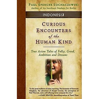 Curious Encounters of the Human Kind  Indonesia True Asian Tales of Folly Greed Ambition and Dreams by Sochaczewski & Paul Spencer