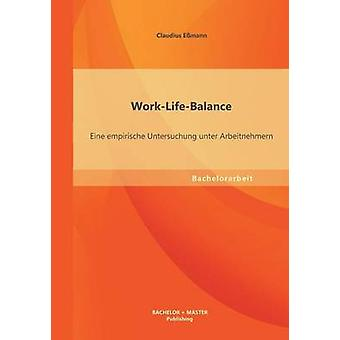 WorkLifeBalance Eine Empirische Untersuchung Unter Arbeitnehmern by Essmann & Claudius