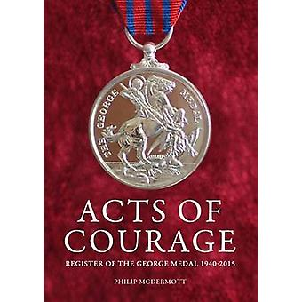 Acts of Courage - Register of the George Medal 1940-2015 by Philip McD