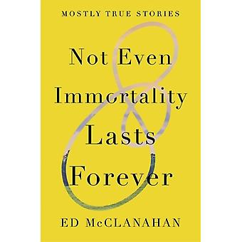 Not Even Immortality Lasts Forever  Mostly True Stories by Ed McClanahan