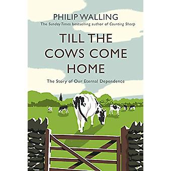 Till the Cows Come Home - The Story of Our Eternal Dependence by Phili