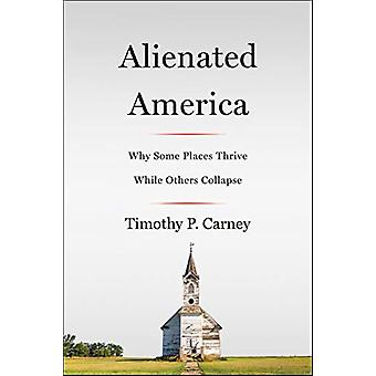 Alienated America - Why Some Places Thrive While Others Collapse by Ti