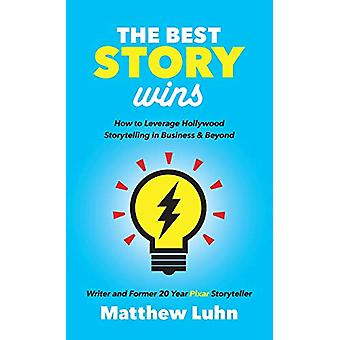 Best Story Wins - How to Leverage Hollywood Storytelling in Business a