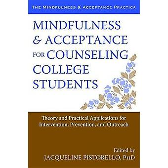 Mindfulness and Acceptance for Counseling College Students  Theory and Practical Applications for Intervention Prevention and Outreach by Jacqueline Pistorello