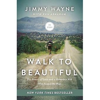 Walk to Beautiful  The Power of Love and a Homeless Kid Who Found the Way by Mr Jimmy Wayne & With Ken Abraham