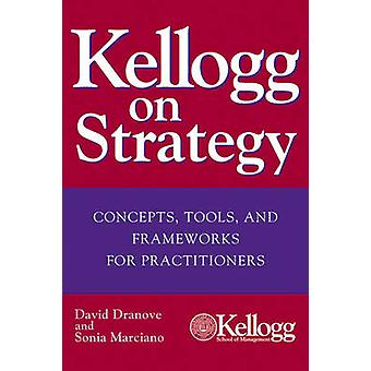 Kellogg on Strategy - Concepts - Tools - and Frameworks for Practition