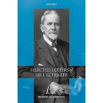 Selected Letters of Sir J. G. Frazer by Frazer & James George & Sir