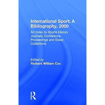 International Sport a Bibliogrpahy 2000 Including Index to Sports History Journals Conference Proceedings and Essay Collections by Cox & Richard William