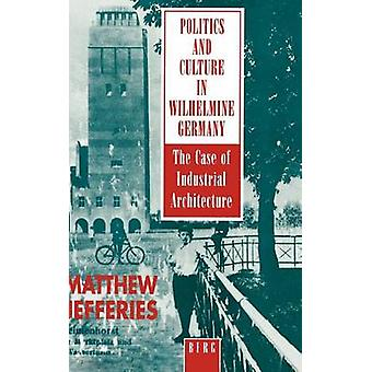 Politics and Culture in Wilhelmine Germany The Case of Industrial Architecture by Jefferies & Matthew