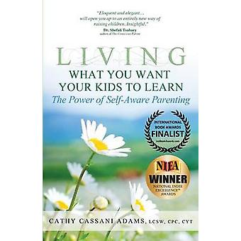 Living What You Want Your Kids to Learn The Power of SelfAware Parenting by Adams & Cathy Cassani